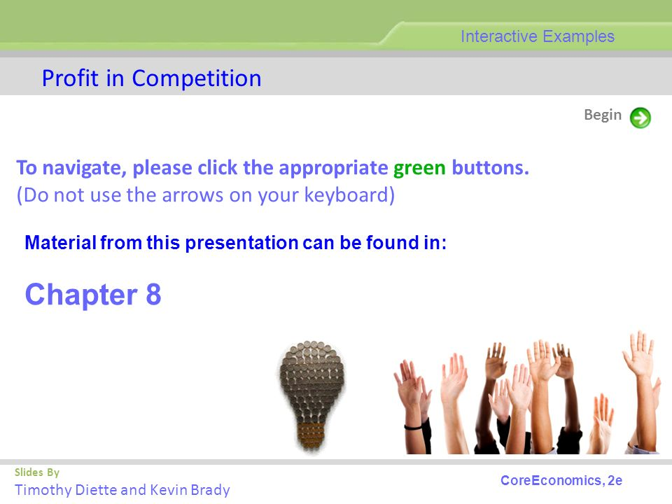 Slides By Timothy Diette and Kevin Brady Profit in Competition Begin Interactive Examples CoreEconomics, 2e To navigate, please click the appropriate green buttons.