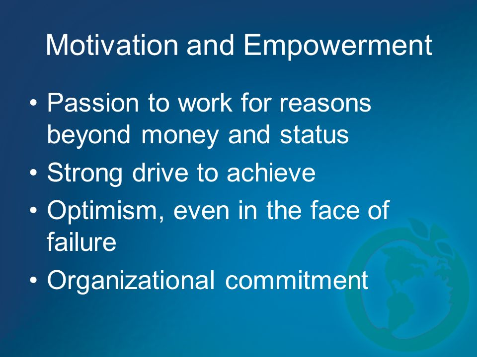 Motivation and Empowerment Passion to work for reasons beyond money and status Strong drive to achieve Optimism, even in the face of failure Organizational commitment