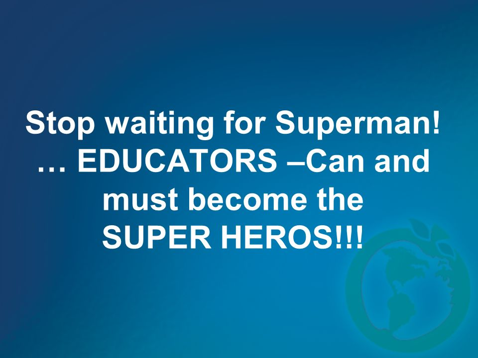 Stop waiting for Superman! … EDUCATORS –Can and must become the SUPER HEROS!!!