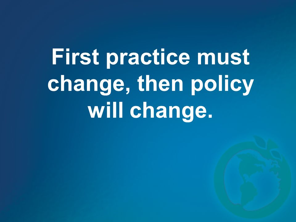 First practice must change, then policy will change.