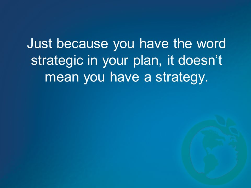 Just because you have the word strategic in your plan, it doesnt mean you have a strategy.