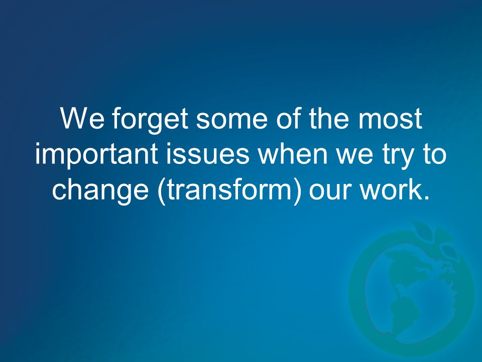 We forget some of the most important issues when we try to change (transform) our work.