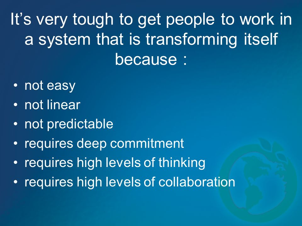 Its very tough to get people to work in a system that is transforming itself because : not easy not linear not predictable requires deep commitment requires high levels of thinking requires high levels of collaboration