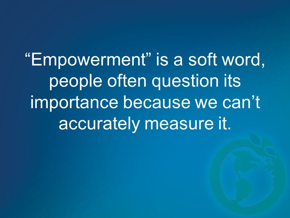 Empowerment is a soft word, people often question its importance because we cant accurately measure it.