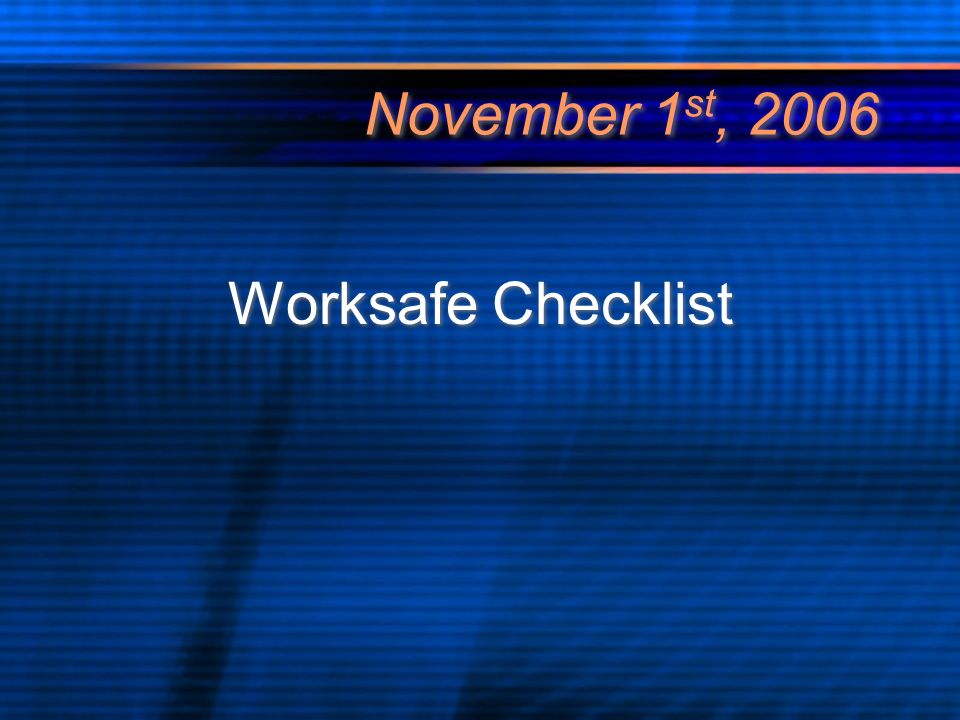 November 1 st, 2006 Worksafe Checklist
