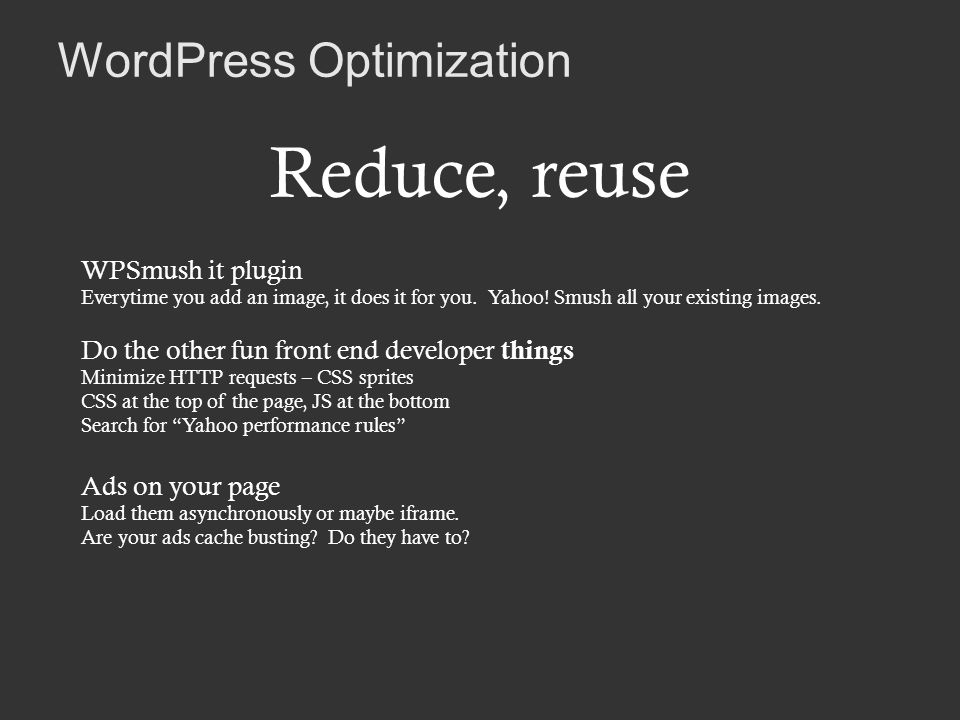 WordPress Optimization Reduce, reuse WPSmush it plugin Everytime you add an image, it does it for you.