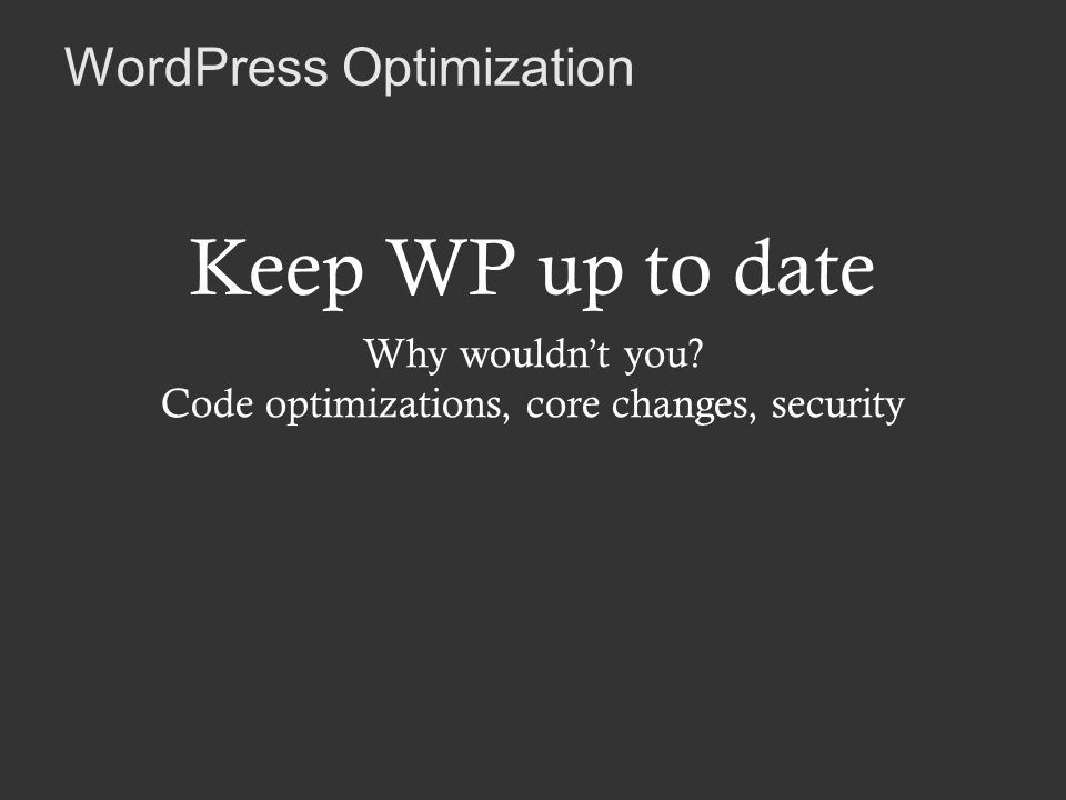 WordPress Optimization Keep WP up to date Why wouldnt you.
