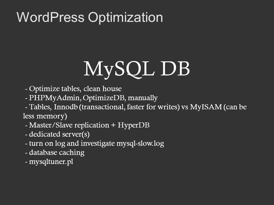 WordPress Optimization MySQL DB - Optimize tables, clean house - PHPMyAdmin, OptimizeDB, manually - Tables, Innodb (transactional, faster for writes) vs MyISAM (can be less memory) - Master/Slave replication + HyperDB - dedicated server(s) - turn on log and investigate mysql-slow.log - database caching - mysqltuner.pl
