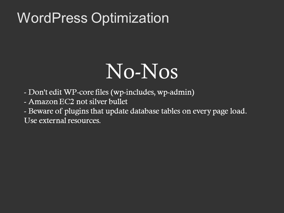WordPress Optimization No-Nos - Don t edit WP-core files (wp-includes, wp-admin) - Amazon EC2 not silver bullet - Beware of plugins that update database tables on every page load.