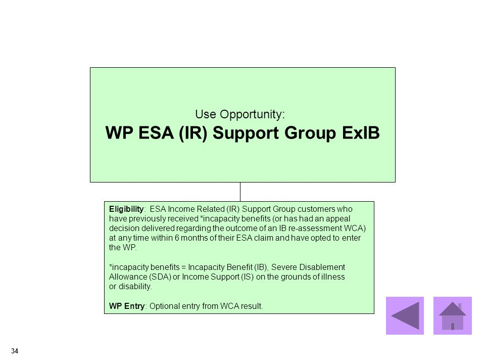 34 Use Opportunity: WP ESA (IR) Support Group ExIB Eligibility: ESA Income Related (IR) Support Group customers who have previously received *incapacity benefits (or has had an appeal decision delivered regarding the outcome of an IB re-assessment WCA) at any time within 6 months of their ESA claim and have opted to enter the WP.