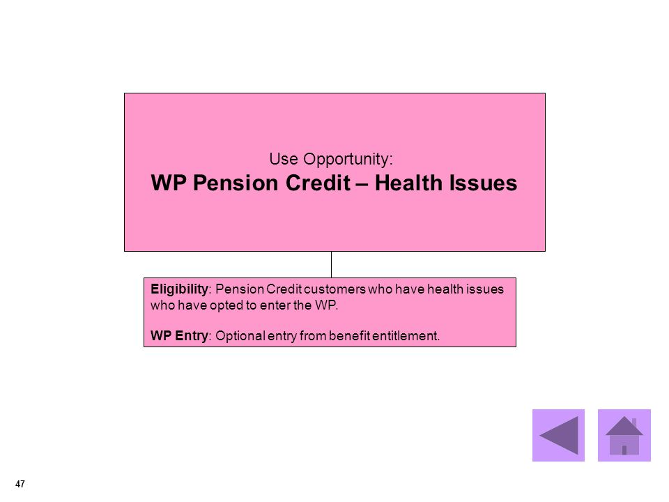 47 Use Opportunity: WP Pension Credit – Health Issues Eligibility: Pension Credit customers who have health issues who have opted to enter the WP.