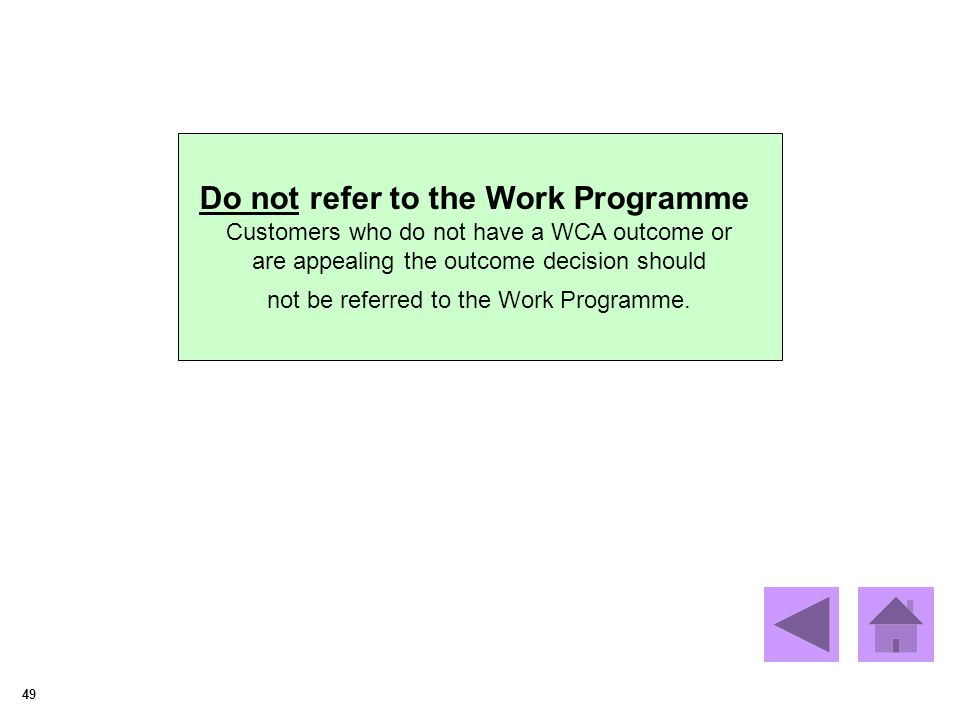 49 Do not refer to the Work Programme Customers who do not have a WCA outcome or are appealing the outcome decision should not be referred to the Work Programme.