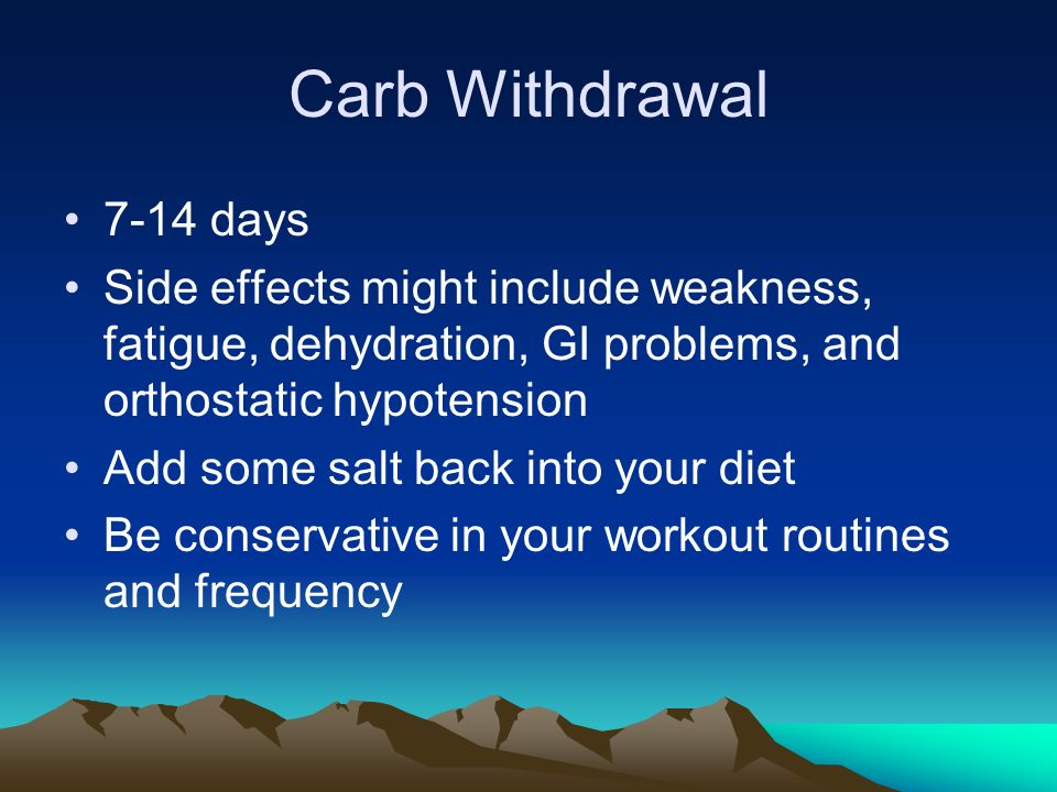Carb Withdrawal 7-14 days Side effects might include weakness, fatigue, dehydration, GI problems, and orthostatic hypotension Add some salt back into your diet Be conservative in your workout routines and frequency
