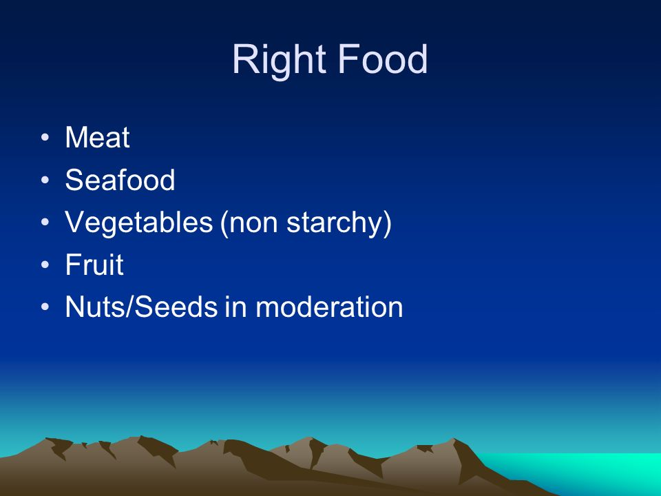 Right Food Meat Seafood Vegetables (non starchy) Fruit Nuts/Seeds in moderation