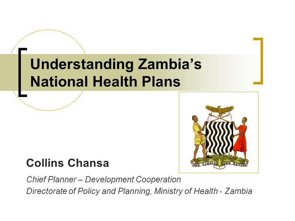 Understanding Zambias National Health Plans Collins Chansa Chief Planner – Development Cooperation Directorate of Policy and Planning, Ministry of Health - Zambia