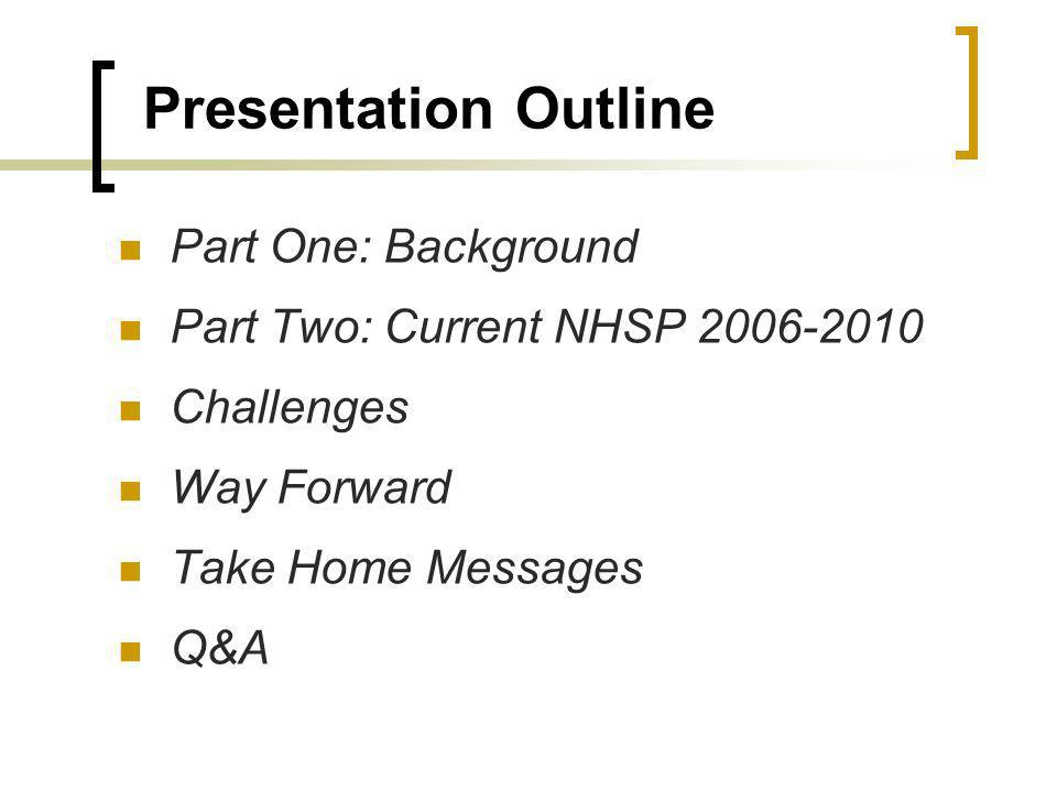 Presentation Outline Part One: Background Part Two: Current NHSP Challenges Way Forward Take Home Messages Q&A