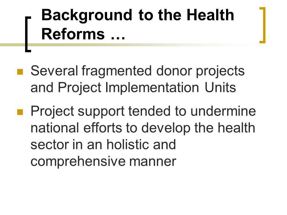 Background to the Health Reforms … Several fragmented donor projects and Project Implementation Units Project support tended to undermine national efforts to develop the health sector in an holistic and comprehensive manner