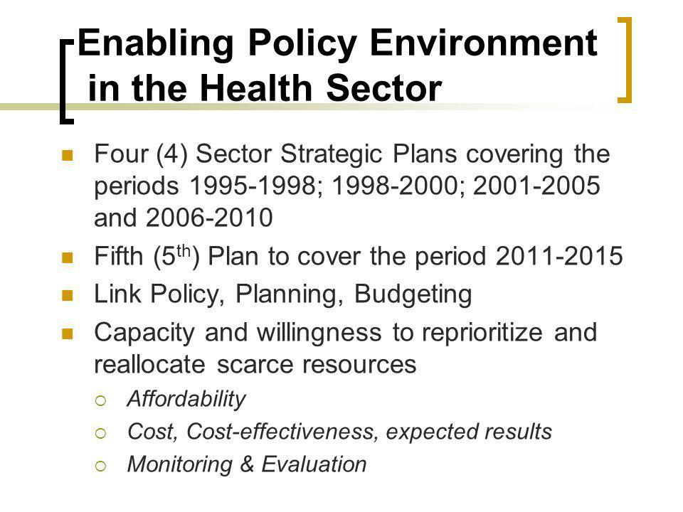 Enabling Policy Environment in the Health Sector Four (4) Sector Strategic Plans covering the periods ; ; and Fifth (5 th ) Plan to cover the period Link Policy, Planning, Budgeting Capacity and willingness to reprioritize and reallocate scarce resources Affordability Cost, Cost-effectiveness, expected results Monitoring & Evaluation