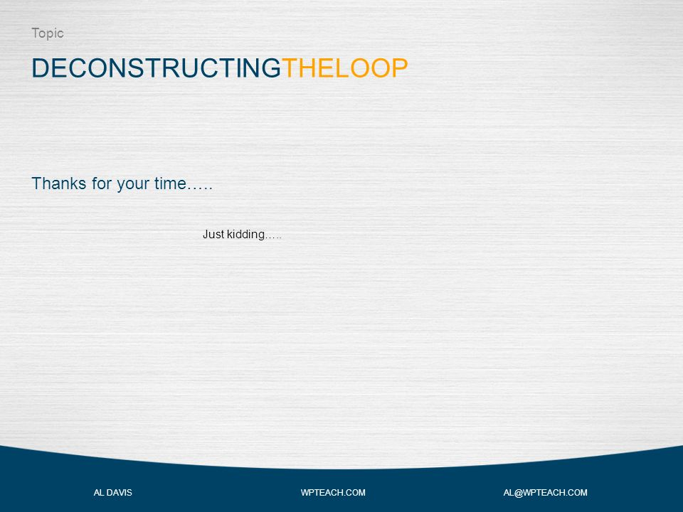 DECONSTRUCTINGTHELOOP Topic AL DAVIS WPTEACH.COM AL@WPTEACH.COM Thanks for your time…..