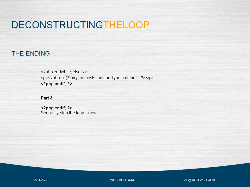 DECONSTRUCTINGTHELOOP AL DAVIS WPTEACH.COM AL@WPTEACH.COM THE ENDING… Part 3 Seriously, stop the loop....now.