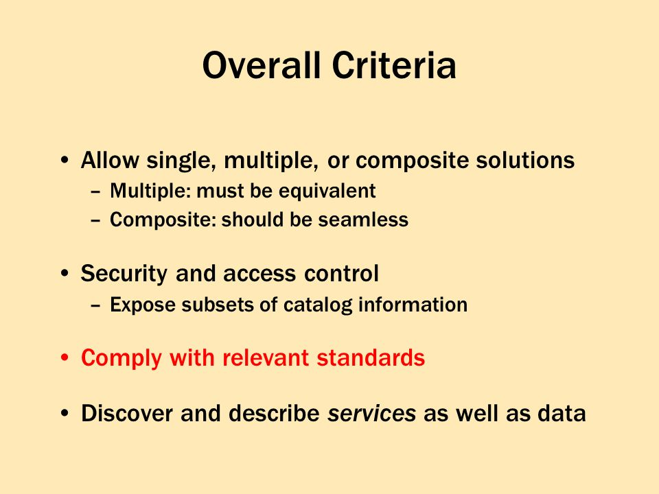 Overall Criteria Allow single, multiple, or composite solutions –Multiple: must be equivalent –Composite: should be seamless Security and access control –Expose subsets of catalog information Comply with relevant standards Discover and describe services as well as data