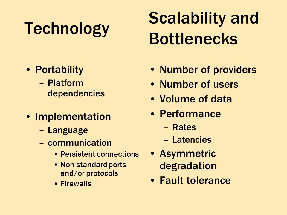 Technology Portability –Platform dependencies Implementation –Language –communication Persistent connections Non-standard ports and/or protocols Firewalls Number of providers Number of users Volume of data Performance –Rates –Latencies Asymmetric degradation Fault tolerance Scalability and Bottlenecks