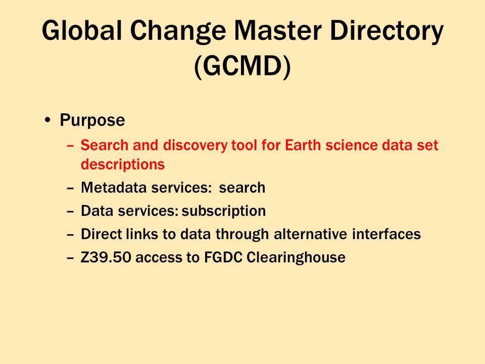 Global Change Master Directory (GCMD) Purpose –Search and discovery tool for Earth science data set descriptions –Metadata services: search –Data services: subscription –Direct links to data through alternative interfaces –Z39.50 access to FGDC Clearinghouse