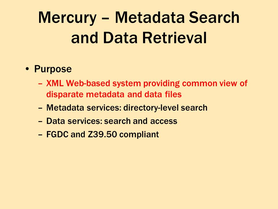 Mercury – Metadata Search and Data Retrieval Purpose –XML Web-based system providing common view of disparate metadata and data files –Metadata services: directory-level search –Data services: search and access –FGDC and Z39.50 compliant