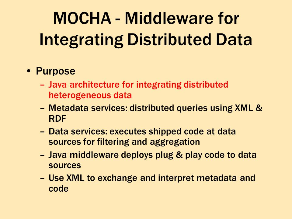 MOCHA - Middleware for Integrating Distributed Data Purpose –Java architecture for integrating distributed heterogeneous data –Metadata services: distributed queries using XML & RDF –Data services: executes shipped code at data sources for filtering and aggregation –Java middleware deploys plug & play code to data sources –Use XML to exchange and interpret metadata and code