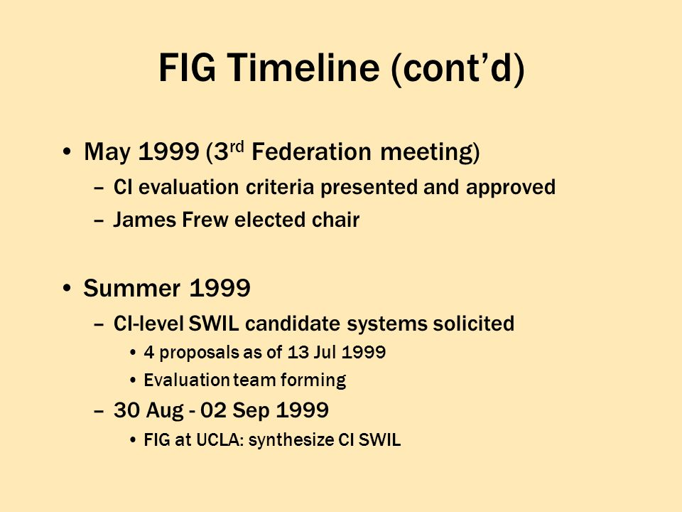 FIG Timeline (contd) May 1999 (3 rd Federation meeting) –CI evaluation criteria presented and approved –James Frew elected chair Summer 1999 –CI-level SWIL candidate systems solicited 4 proposals as of 13 Jul 1999 Evaluation team forming –30 Aug - 02 Sep 1999 FIG at UCLA: synthesize CI SWIL