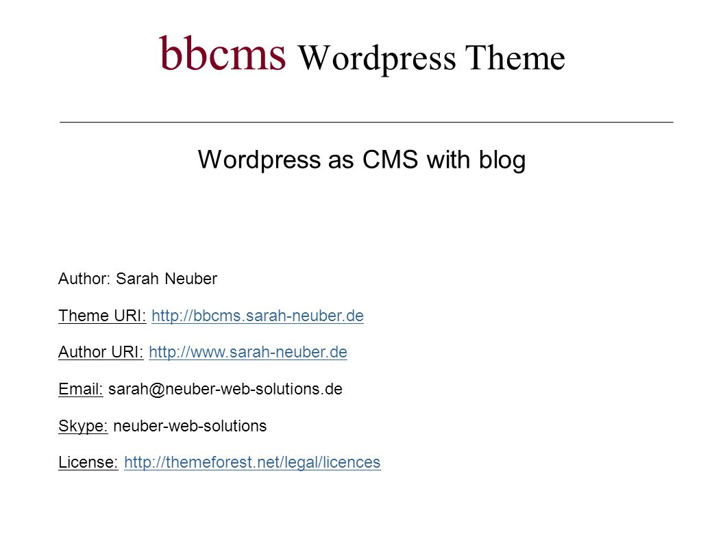 bbcms Wordpress Theme Wordpress as CMS with blog Author: Sarah Neuber Theme URI: http://bbcms.sarah-neuber.dehttp://bbcms.sarah-neuber.de Author URI: http://www.sarah-neuber.dehttp://www.sarah-neuber.de Email: sarah@neuber-web-solutions.de Skype: neuber-web-solutions License: http://themeforest.net/legal/licenceshttp://themeforest.net/legal/licences