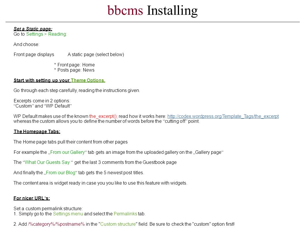 bbcms Installing Set a Static page: Go to Settings > Reading: And choose: Front page displays A static page (select below) * Front page: Home * Posts page: News Start with setting up your Theme Options.
