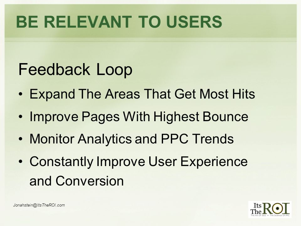 BE RELEVANT TO USERS Feedback Loop Expand The Areas That Get Most Hits Improve Pages With Highest Bounce Monitor Analytics and PPC Trends Constantly Improve User Experience and Conversion