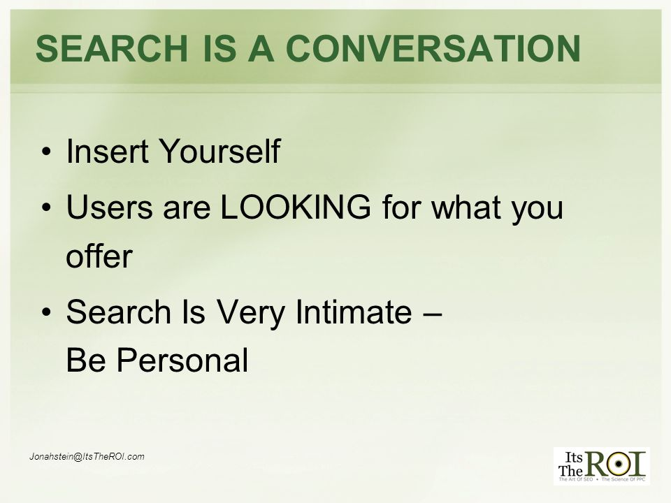 SEARCH IS A CONVERSATION Insert Yourself Users are LOOKING for what you offer Search Is Very Intimate – Be Personal