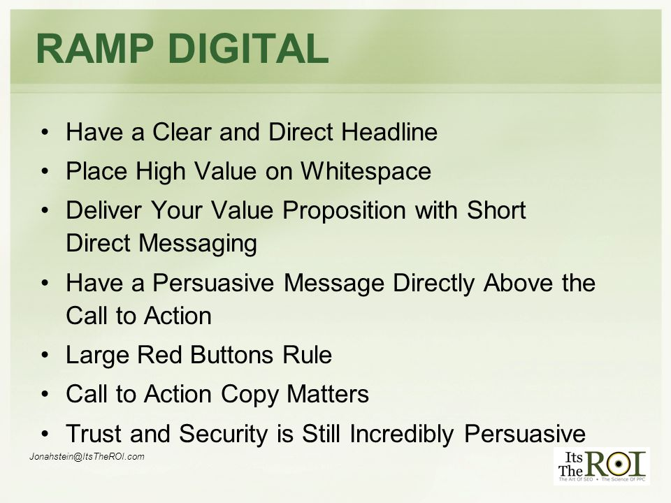 RAMP DIGITAL Have a Clear and Direct Headline Place High Value on Whitespace Deliver Your Value Proposition with Short Direct Messaging Have a Persuasive Message Directly Above the Call to Action Large Red Buttons Rule Call to Action Copy Matters Trust and Security is Still Incredibly Persuasive