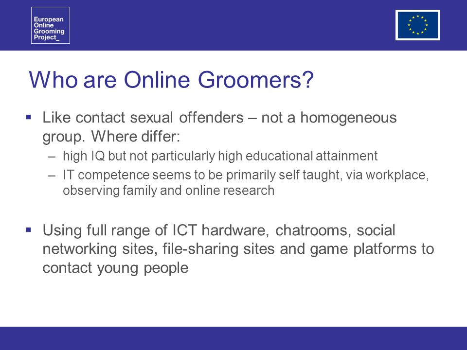 Who are Online Groomers. Like contact sexual offenders – not a homogeneous group.