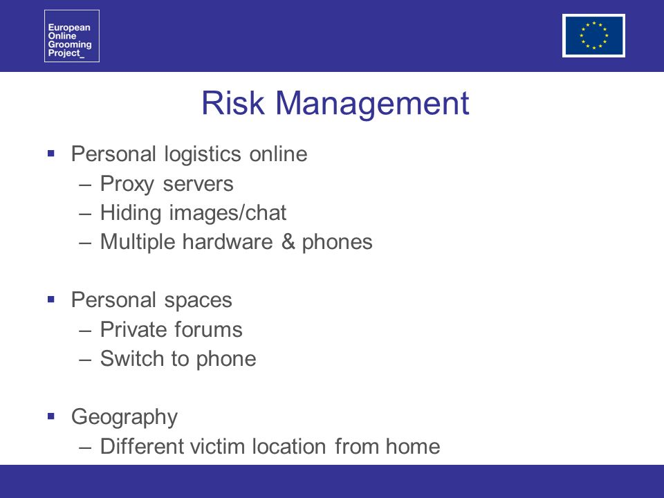 Risk Management Personal logistics online –Proxy servers –Hiding images/chat –Multiple hardware & phones Personal spaces –Private forums –Switch to phone Geography –Different victim location from home