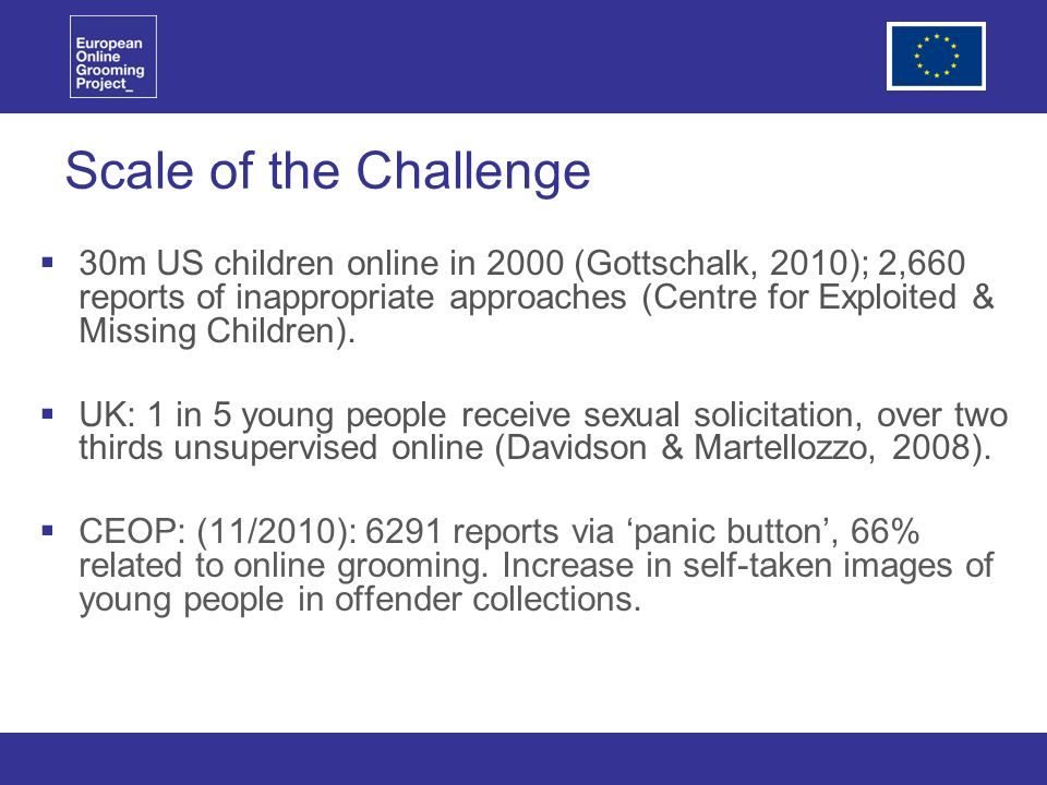 Scale of the Challenge 30m US children online in 2000 (Gottschalk, 2010); 2,660 reports of inappropriate approaches (Centre for Exploited & Missing Children).