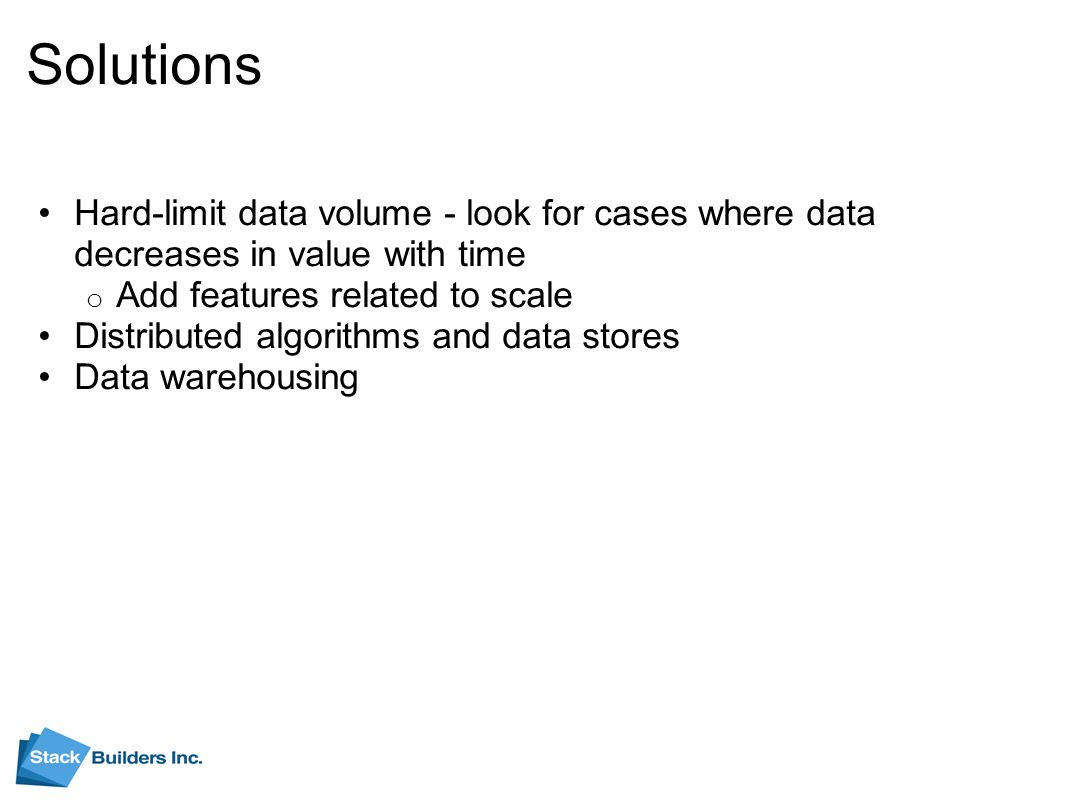Solutions Hard-limit data volume - look for cases where data decreases in value with time o Add features related to scale Distributed algorithms and data stores Data warehousing