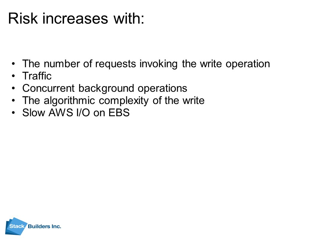 Risk increases with: The number of requests invoking the write operation Traffic Concurrent background operations The algorithmic complexity of the write Slow AWS I/O on EBS
