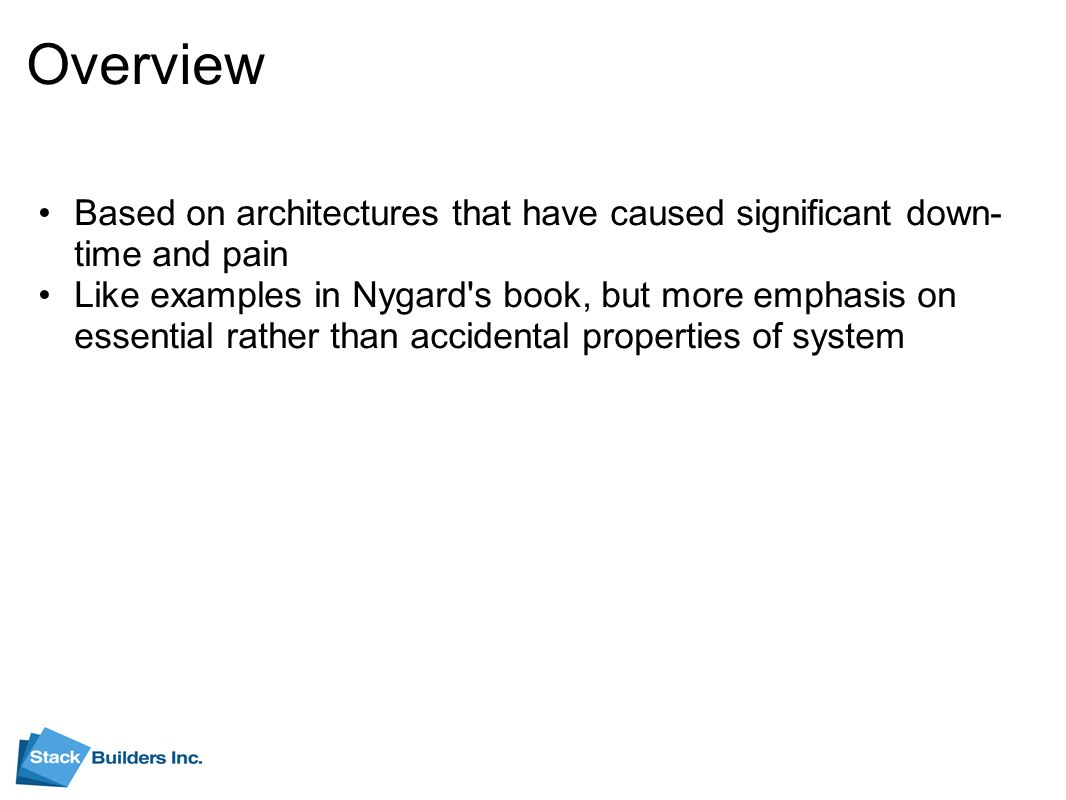 Overview Based on architectures that have caused significant down- time and pain Like examples in Nygard s book, but more emphasis on essential rather than accidental properties of system