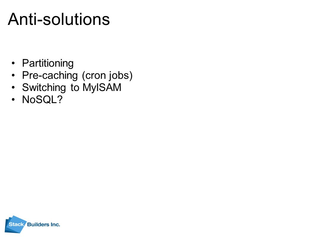Anti-solutions Partitioning Pre-caching (cron jobs) Switching to MyISAM NoSQL