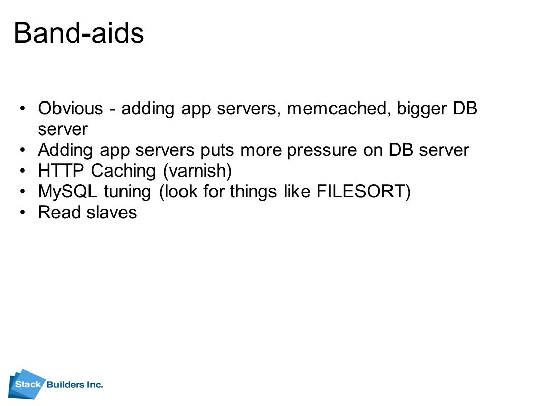 Band-aids Obvious - adding app servers, memcached, bigger DB server Adding app servers puts more pressure on DB server HTTP Caching (varnish) MySQL tuning (look for things like FILESORT) Read slaves