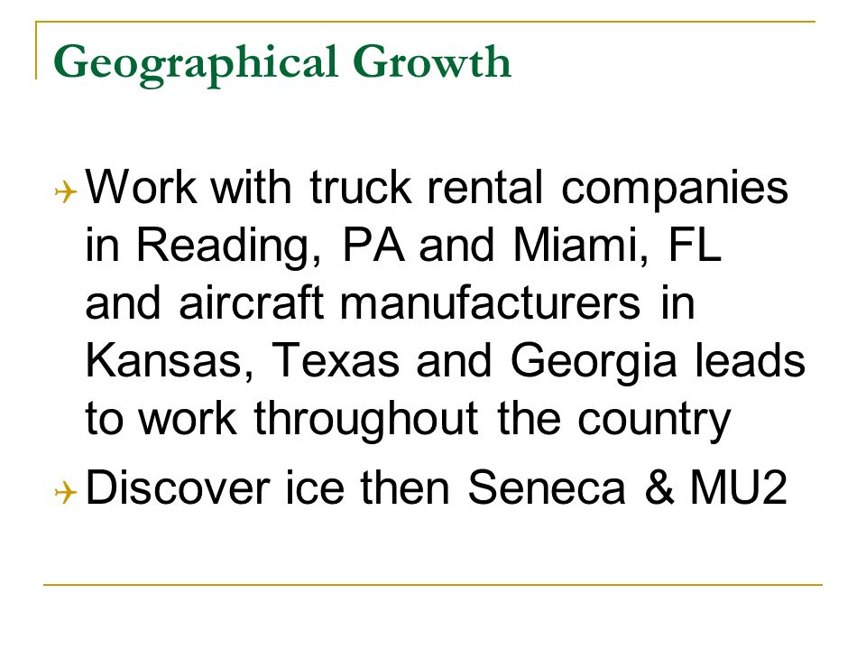 Geographical Growth Work with truck rental companies in Reading, PA and Miami, FL and aircraft manufacturers in Kansas, Texas and Georgia leads to work throughout the country Discover ice then Seneca & MU2