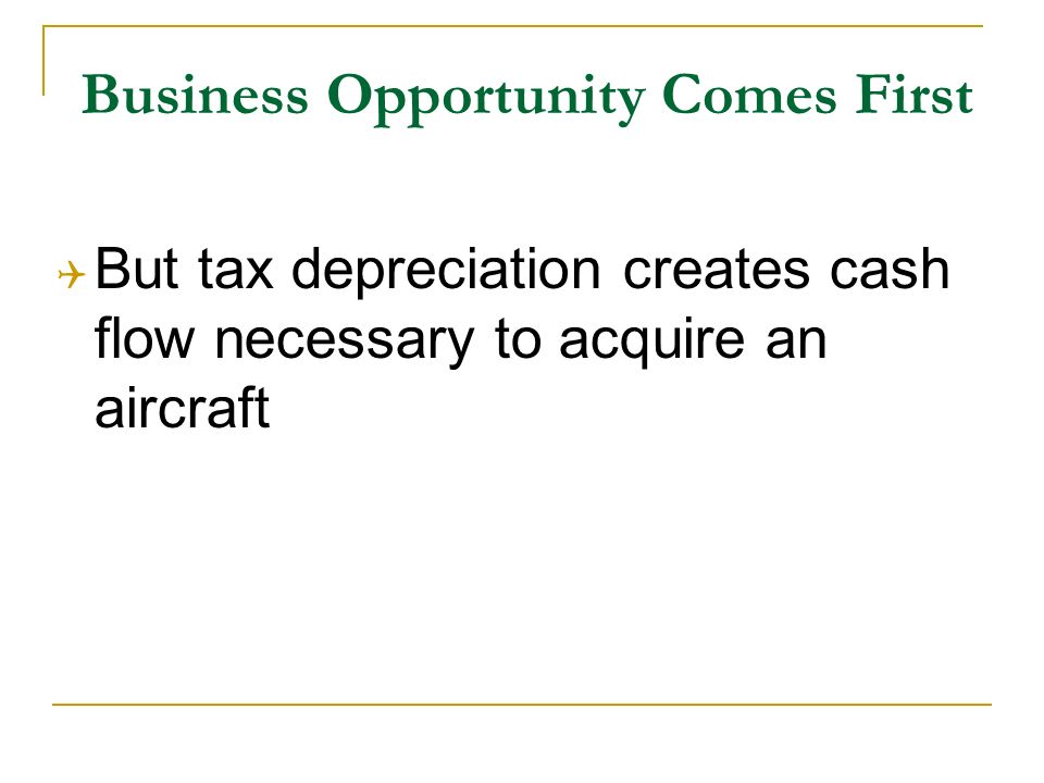 Business Opportunity Comes First But tax depreciation creates cash flow necessary to acquire an aircraft
