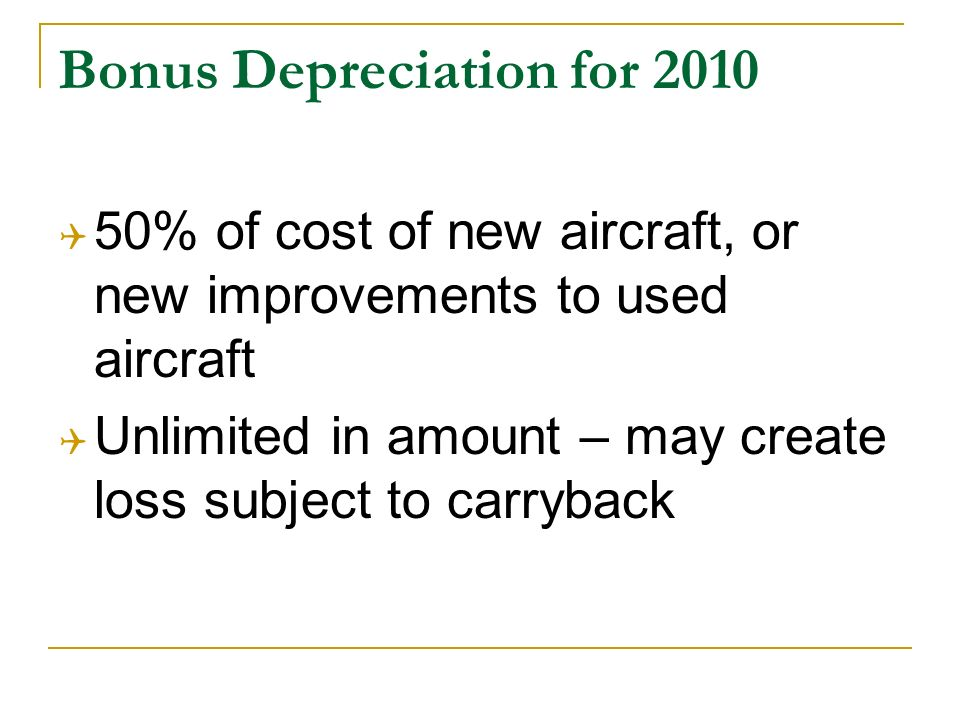 Bonus Depreciation for 2010 50% of cost of new aircraft, or new improvements to used aircraft Unlimited in amount – may create loss subject to carryback