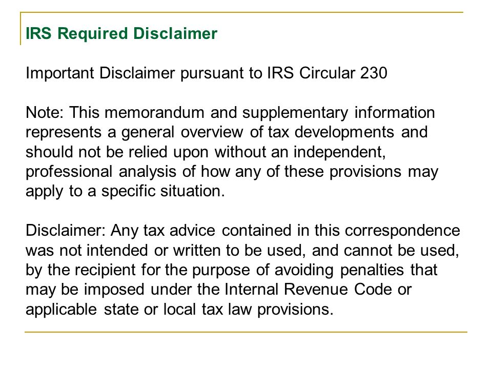 IRS Required Disclaimer Important Disclaimer pursuant to IRS Circular 230 Note: This memorandum and supplementary information represents a general overview of tax developments and should not be relied upon without an independent, professional analysis of how any of these provisions may apply to a specific situation.