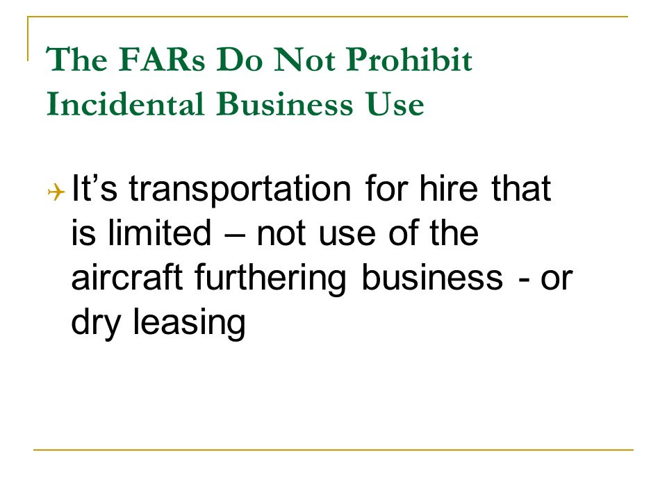 The FARs Do Not Prohibit Incidental Business Use Its transportation for hire that is limited – not use of the aircraft furthering business - or dry leasing