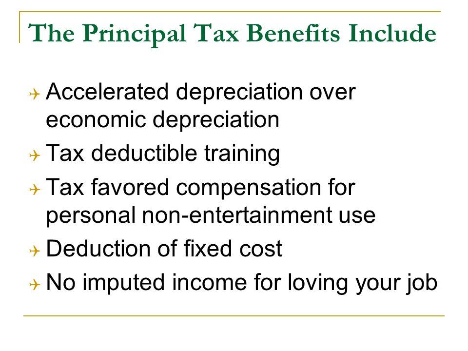The Principal Tax Benefits Include Accelerated depreciation over economic depreciation Tax deductible training Tax favored compensation for personal non-entertainment use Deduction of fixed cost No imputed income for loving your job