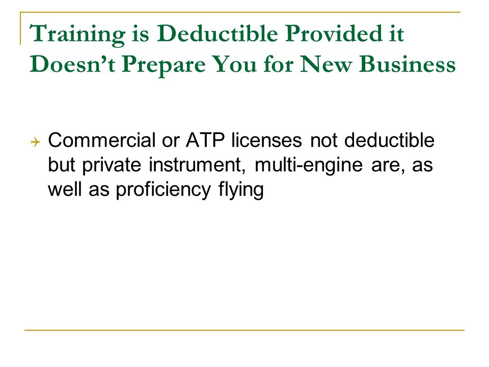 Training is Deductible Provided it Doesnt Prepare You for New Business Commercial or ATP licenses not deductible but private instrument, multi-engine are, as well as proficiency flying